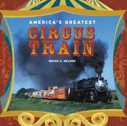 America's Greatest Circus Train by Bruce C. Nelson